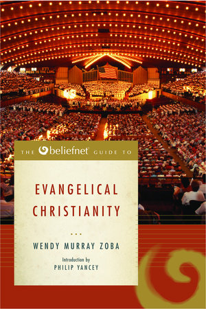 The Beliefnet Guide to Evangelical Christianity by Wendy Murray Zoba