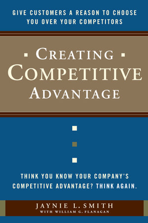 Creating Competitive Advantage by Jaynie L. Smith and William G. Flanagan