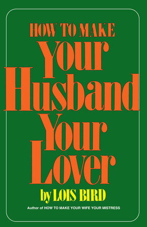 How to Make Your Husband Your Lover by Lois Bird