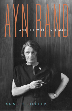 Ayn Rand and the World She Made by Anne Conover Heller