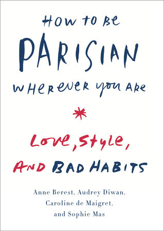 How to Be Parisian Wherever You Are by Anne Berest, Audrey Diwan, Caroline De Maigret and Sophie Mas