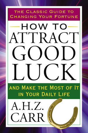 How to Attract Good Luck by A.H.Z. Carr