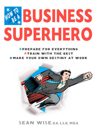 How to Be a Business Superhero by Sean Wise, BA, LLB, MBA