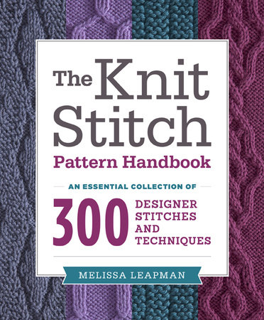 The Knit Stitch Pattern Handbook By Melissa Leapman : The Knit Stitch Pattern Handbook by Melissa Leapman PenguinRandomHouse.com