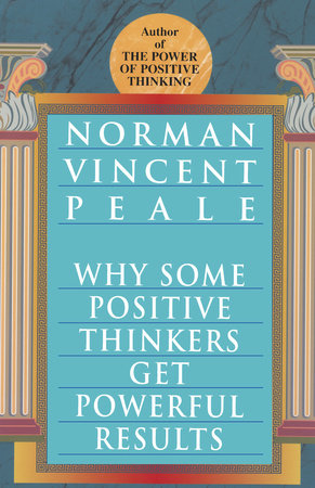 Why Some Positive Thinkers Get Powerful Results by Norman Vincent Peale