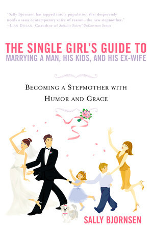 The Single Girl's Guide to Marrying a Man, His Kids, and His Ex-Wife by Sally Bjornsen