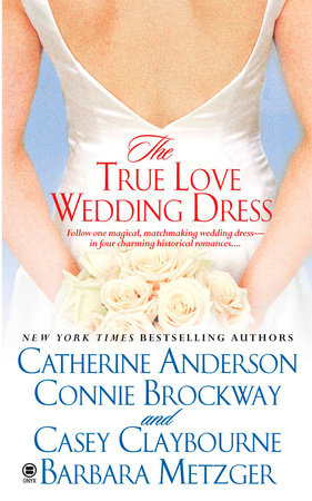 The True Love Wedding Dress by Catherine Anderson, Connie Brockway, Casey Claybourne and Barbara Metzger