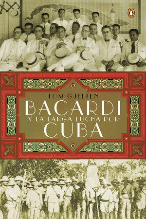 Bacardí y la larga lucha por Cuba by Tom Gjelten
