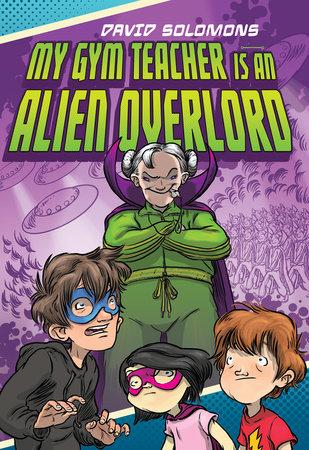 My Gym Teacher Is an Alien Overlord by David Solomons