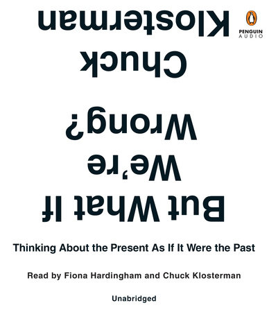 But What If We're Wrong? by Chuck Klosterman