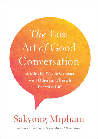 The Lost Art of Good Conversation by Sakyong Mipham