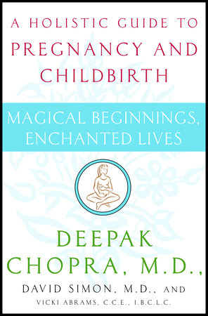 Magical Beginnings, Enchanted Lives by Deepak Chopra, M.D. and David Simon, M.D.