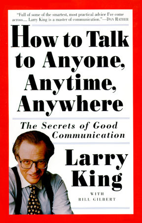 How to Talk to Anyone, Anytime, Anywhere by Larry King and Bill Gilbert
