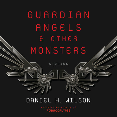 Guardian Angels and Other Monsters by Daniel H. Wilson