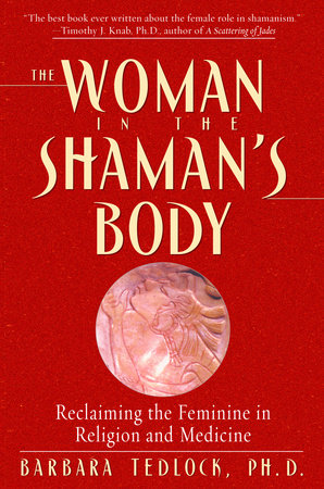 The Woman in the Shaman's Body by Barbara Tedlock, Ph.D.