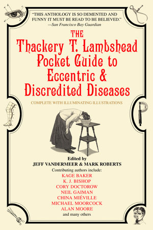 The Thackery T. Lambshead Pocket Guide to Eccentric & Discredited Diseases by Kage Baker, K.J. Bishop and Cory Doctorow