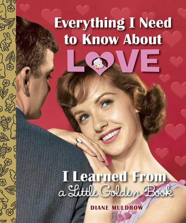 Everything I Need to Know About Love I Learned From a Little Golden Book by Diane Muldrow