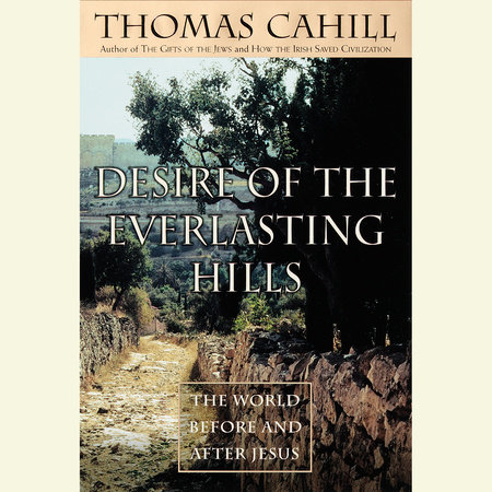 Desire of the Everlasting Hills by Thomas Cahill