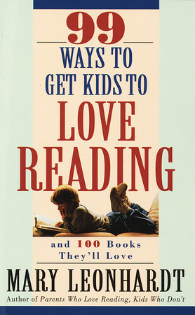 99 Ways to Get Kids to Love Reading by Mary Leonhardt