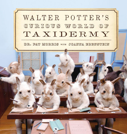 Walter Potter's Curious World of Taxidermy by Pat Morris and Joanna Ebenstein