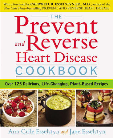 The Prevent and Reverse Heart Disease Cookbook by Ann Crile Esselstyn and Jane Esselstyn