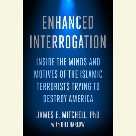 Enhanced Interrogation by James E. Mitchell, Ph.D.