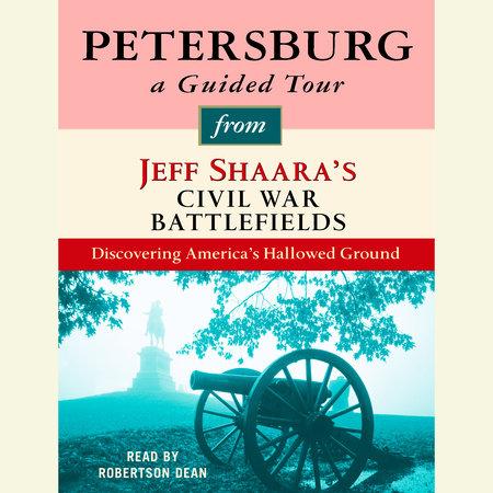 Petersburg: A Guided Tour from Jeff Shaara's Civil War Battlefields by Jeff Shaara