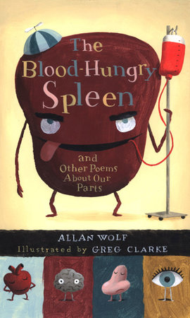 The Blood-Hungry Spleen and Other Poems About Our Parts by Allan Wolf