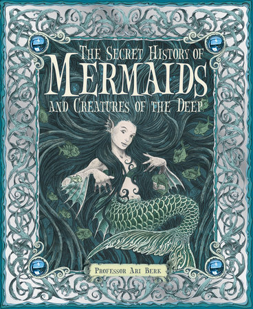 The Secret History of Mermaids and Creatures of the Deep by Professor Ari Berk