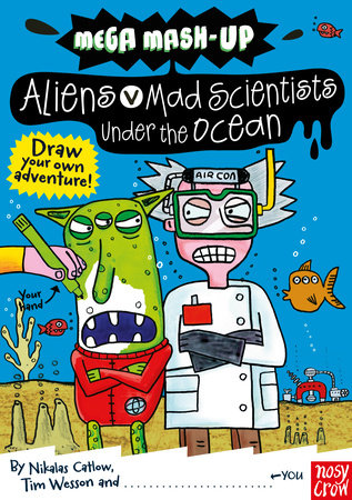 Mega Mash-Up: Aliens vs. Mad Scientists Under the Ocean by Nikalas Catlow and Tim Wesson