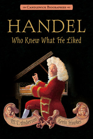 Handel, Who Knew What He Liked by M.T. Anderson