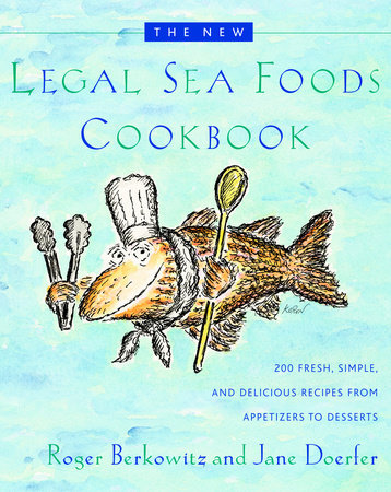 The New Legal Sea Foods Cookbook by Roger Berkowitz and Jane Doerfer