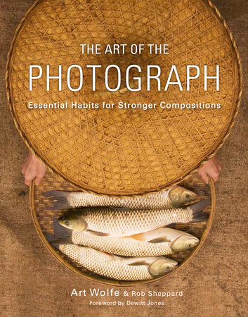 The Art of the Photograph by Art Wolfe, Inc. and Rob Sheppard