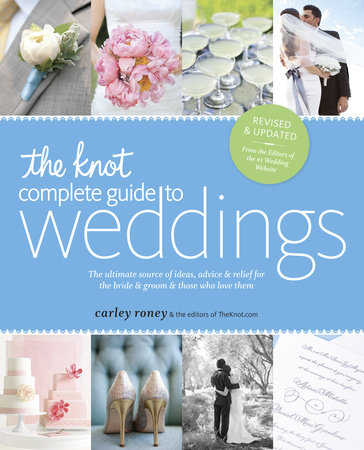 The Knot Complete Guide to Weddings by Carley Roney and The Editors of TheKnot.com
