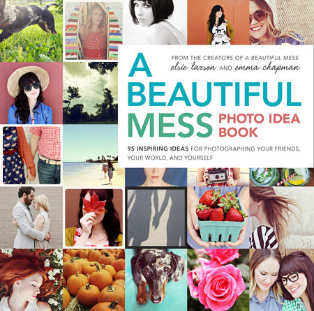 A Beautiful Mess Photo Idea Book by Elsie Larson and Emma Chapman