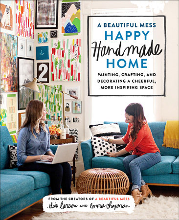 A Beautiful Mess Happy Handmade Home by Elsie Larson and Emma Chapman