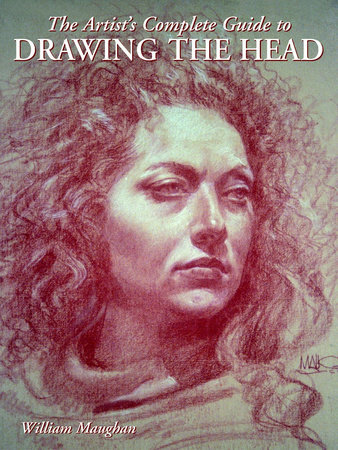 The Artist's Complete Guide to Drawing the Head by William Maughan