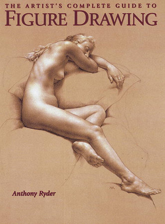 The Artist's Complete Guide to Figure Drawing by Anthony Ryder
