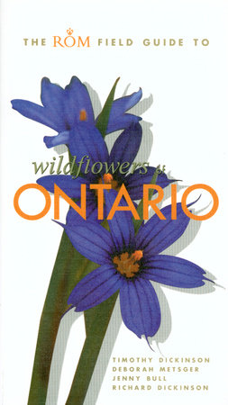 The ROM Field Guide to Wildflowers of Ontario by Richard Dickinson, Tim Dickinson and Deborah Metsger