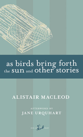 As Birds Bring Forth the Sun and Other Stories by Alistair MacLeod