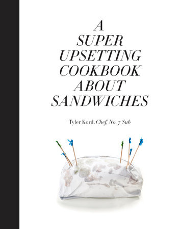 A Super Upsetting Cookbook About Sandwiches by Tyler Kord