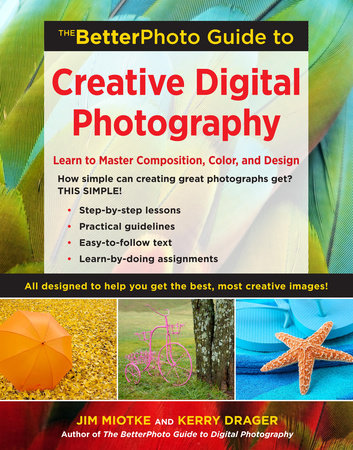 The BetterPhoto Guide to Creative Digital Photography by Jim Miotke and Kerry Drager