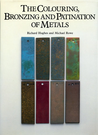 The Colouring, Bronzing and Patination of Metals by Richard Hughes and Michael Rowe