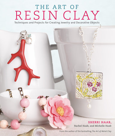 The Art of Resin Clay by Sherri Haab, Rachel Haab and Michelle Haab