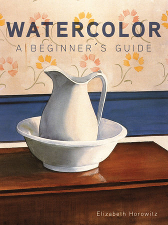 Watercolor: a Beginner's Guide by Elizabeth Horowitz