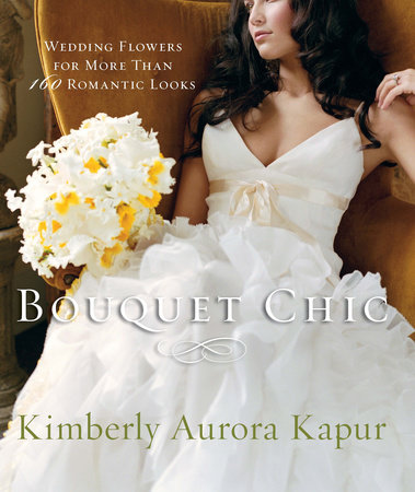 Bouquet Chic: Wedding flowers by Kimberly Aurora Kapur