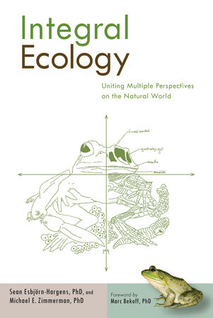 Integral Ecology by Sean Esbjorn-Hargens, Ph.D. and Michael E. Zimmerman, Ph.D.