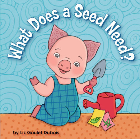 What Does a Seed Need? by Liz Goulet Dubois