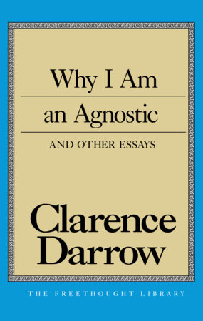 Why I Am An Agnostic and Other Essays by Clarence S. Darrow