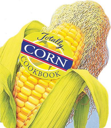 Totally Corn Cookbook by Helene Siegel and Karen Gillingham